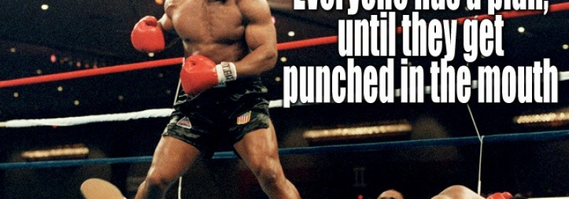 """Mike Tyson – """"everyone has a plan until they get punched in the mouth""""."""